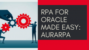 RPA for Oracle made easy: What is AuraRPA?