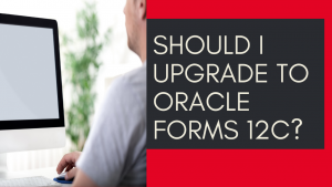 Should I Upgrade to Oracle Forms 12c?