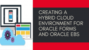 Creating a Hybrid Cloud Environment for Oracle Forms and Oracle EBS
