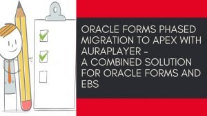 Oracle Forms Phased Migration to Apex with AuraPlayer - a combined solution for Oracle Forms and EBS