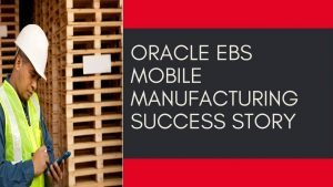 Oracle EBS Mobile Manufacturing Success Story